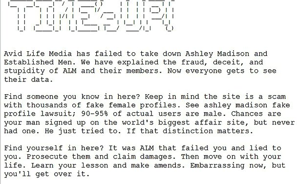 "A photo of a message that reads ""Avid Life Media has failed to take down ashley madison and established men. We have explained the fraud, deceit and stupidity of ALM and their members. Now everyone gets to see their data. Find someone you know in here? Keep in mind the site is a scam with thousands of fake female profiles. See ashley madiosn fake profile lawsuit; 90-95% of actual users are male. Changes are your man signed up on the world's biggest affair site, but never had one. He just tried to. If that distinction matters. Find yourself self in here? It was ALM that failed you and lied to you. Prosecute them and claim damages. Then move on with your life. Learn lessons and make amends. Embarrassing now, but you'll get over it."