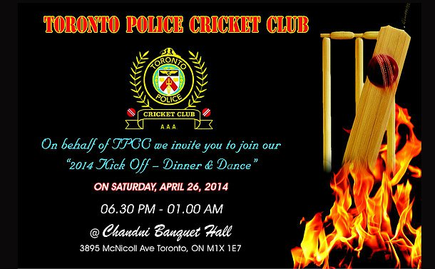 Toronto Police Cricket Club poster text: On behalf of the TPCC we invite you to join our 2014 kick off Dinner & Dance on Saturday April 26, 2014 from 6:30 p.m. to 1 a.m. at the Chandni Banquet Hall 2895 McNicoll Avenue Toronto M1X 1E7