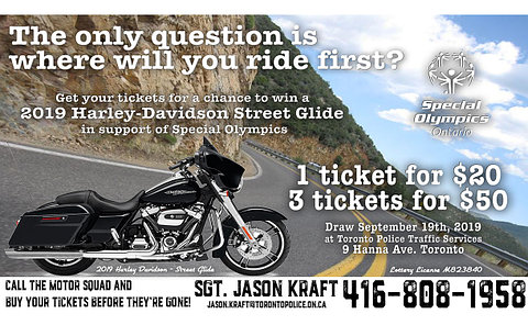 An image of a black motorcycle on a road. Text: The only question is where you will ride first? Get your tickets for a chance to win a 2019 Harley-Davidson Street Glide in support of Special Olympics. 1 ticket for $20. 3 tickets for $50. Draw September 19th at Toronto Police Traffic Services 9 Hanna Ave. Toronto. Call the Motor Squad and buy your tickets before they're gone. Sgt. Jason Kraft 416-808-1958