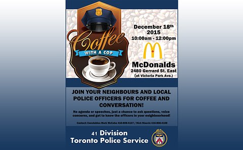 Poster with text: Coffee with a cop. December 18th 2015 10 a.m. to 12 p.m. McDonalds 2480 Gerrard St. East at Victoria Park Ave. Join your neighbours and local police officers for coffee and conversation! No agenda or speeches just a chance to ask questions and get to know officers in your neighbourhood! Contact: Constables Mark McCabe 416-808-4127 / Nick Nisavic 416-808-4108. 41 Division Toronto Police Service