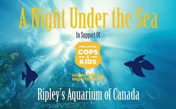 Photo of underwater sea life with text: Night Under the Sea in support of ProAction Cops & Kids Guiding Kids to a brighter future Ripley's Aquarium of Canada