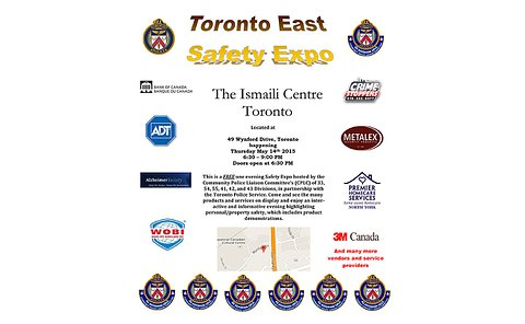 A flyer reading: Toronto East Safety Expo. The Ismaili Centre Toronto located at 49 Wynford Drive, Toronto happening Thursday May 14th, 2015 6:30 to 9:00 pm doors open at 6:30 pm. This is a free one evening safety Expo hosted by the Community Police Liaison Committees (CPLCs) of 33, 54, 55, 41, 42 and 43 Divisions, in partnership with the Toronto Police Service. Come and see the many products and services on display and enjoy an interactive and informative evening highlighting personal/property safety, which includes product demonstrations. Logos of TPS and CPLCs and map of location of expo.