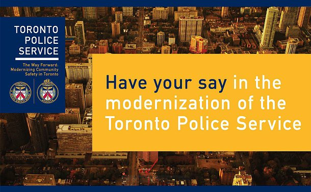Text: Toronto Police Service The Way Forward: Modernizing Community Safety in Toronto. Have your say in the modernization of the Toronto Police Service. TPS and TPSB logos and photo of bird's eye view of city