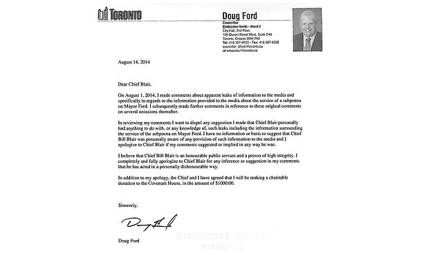 A letter from Doug Ford on his own letterhead, stating: Dear Chief Blair. On August 1, 2014, I made comments about apparent leaks of information to the media and specifically in regards to the information provided to the media about the service of a subpoena on Mayor Ford. I subsequently made further comments in reference to these original comments on several occasions thereafter.