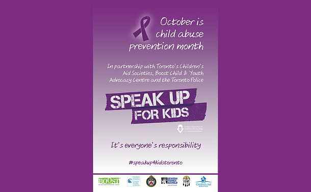 A poster with a purple ribbon and the logos of the Ontario Association of Children's Aid Societies, TPS, Children's Aid, BOOST, Jewish Family & Child with text: October is Child Abuse Month. Inpartnership with the Toronto's Children's Aid Societies, Boost Child and Youth Advocacy Centre and the Toronto Police. Speak Up For Kids. It's everyone's responsibility. #speakup4kidstoronto