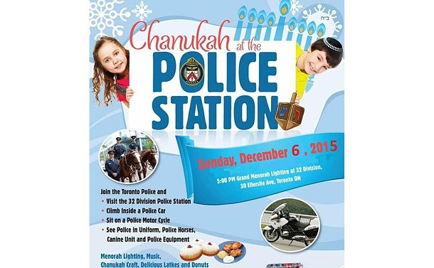 A poster images of children, police officers, a police car reading: Chanukah at the police station. Sunday December 6, 2015. 5 p.m. Grand Menorah lighting at 32 Division 30 Ellerslie Ave. Toronto On. Join the Toronto Police and visit the 32 Division police station, climb inside a police car, sit on a police motorcycle, see police in uniform, police horses, canine unit and police equipment. Menorah lighting, music, Chanukah craft, delicious latkes and donuts. Fun for the whole family.